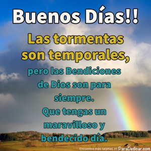 Tarjeta de Buenos Días!! Las tormentas son temporales, pero las Bendiciones de Dios son para siempre.